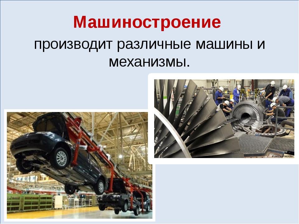 Машиностроение производит различные машины и механизмы.