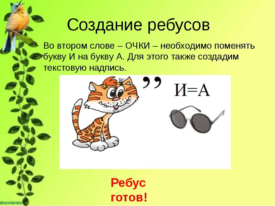 Создание ребусов Во втором слове – ОЧКИ – необходимо поменять букву И на букв...