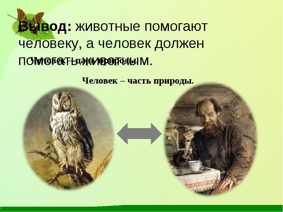 Вывод: животные помогают человеку, а человек должен помогать животным. Челове...