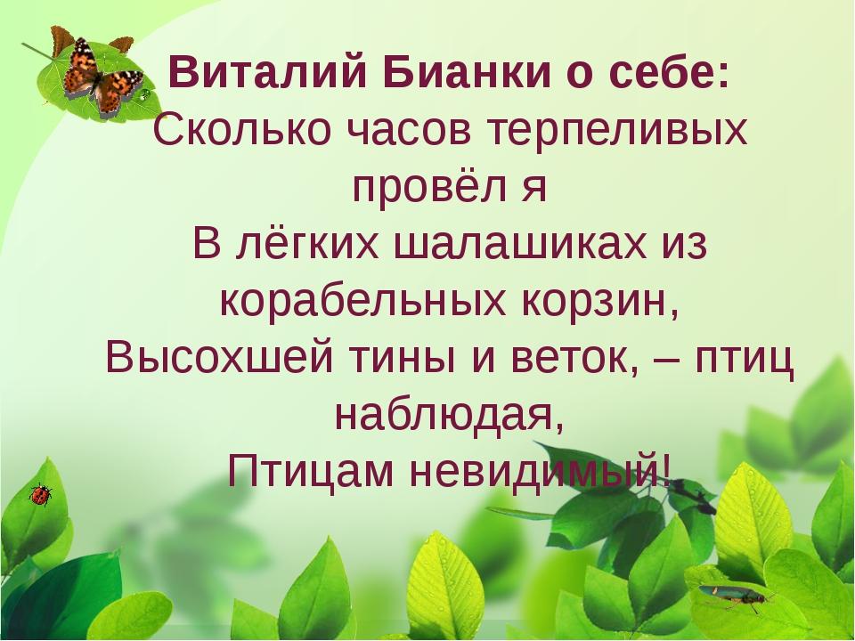 Виталий Бианки о себе: Сколько часов терпеливых провёл я В лёгких шалашиках и...