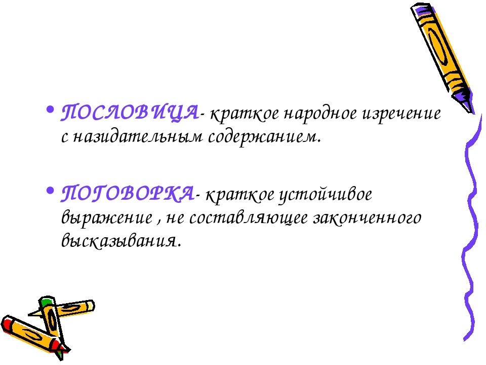 ПОСЛОВИЦА- краткое народное изречение с назидательным содержанием. ПОГОВОРКА-...