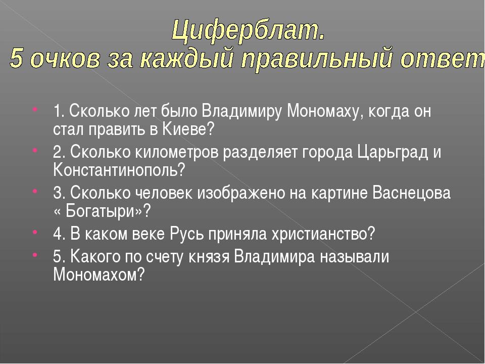1. Сколько лет было Владимиру Мономаху, когда он стал править в Киеве? 2. Ско...