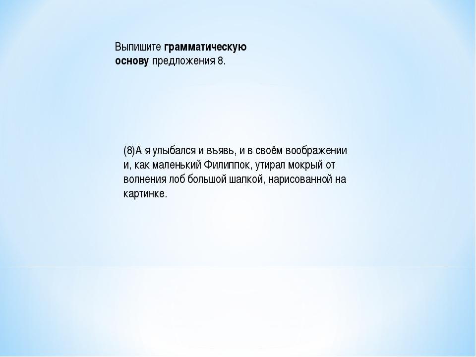Выпишитеграмматическую основупредложения 8. (8)А я улыбался и въявь, и в св...