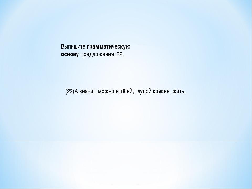 Выпишитеграмматическую основупредложения 22. (22)А значит, можно ещё ей, г...