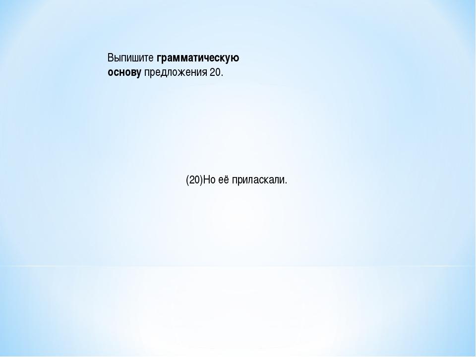 Выпишитеграмматическую основупредложения 20. (20)Но её приласкали.