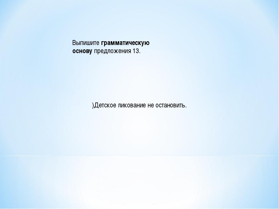 Выпишитеграмматическую основупредложения 13. )Детское ликование не останови...