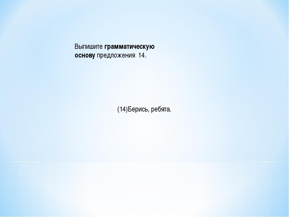 Выпишитеграмматическую основупредложения 14. (14)Берись, ребята.