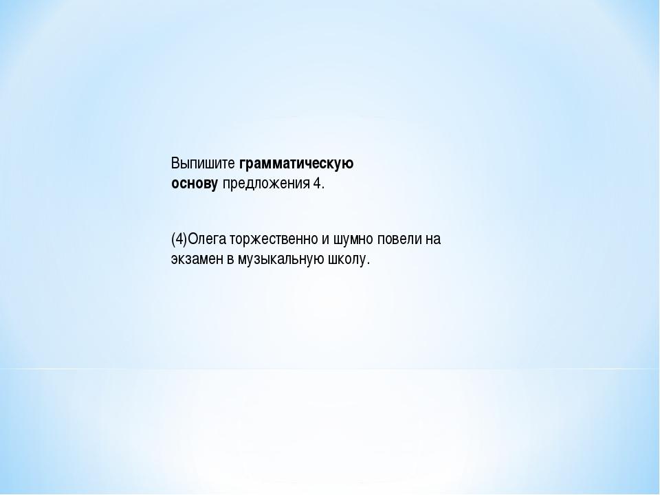 Выпишитеграмматическую основупредложения 4. (4)Олега торжественно и шумно п...