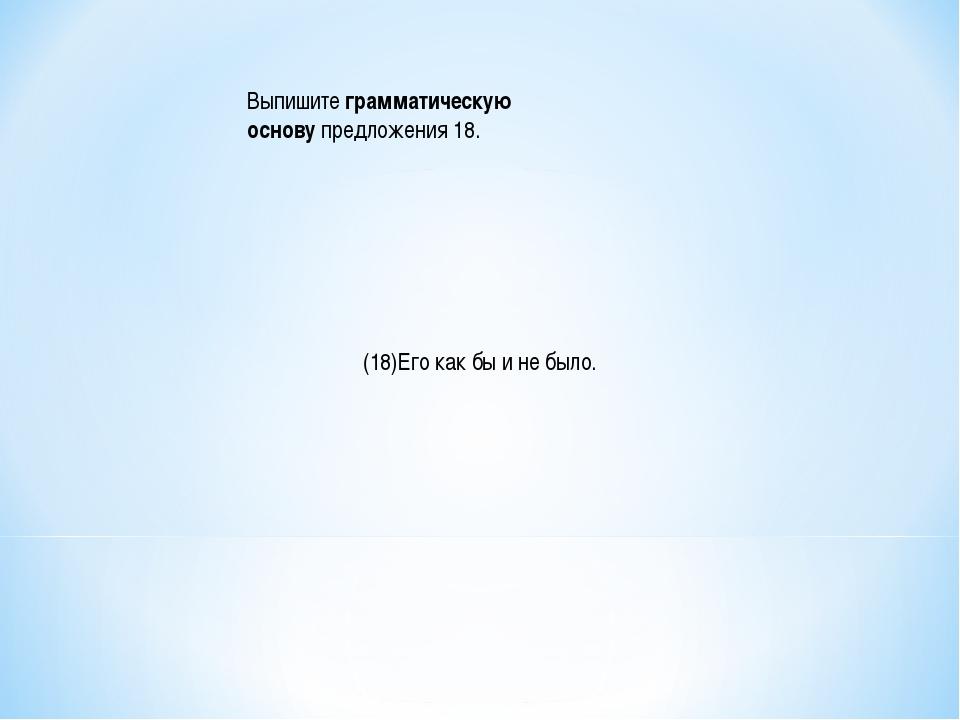 Выпишитеграмматическую основупредложения 18. (18)Его как бы и не было.