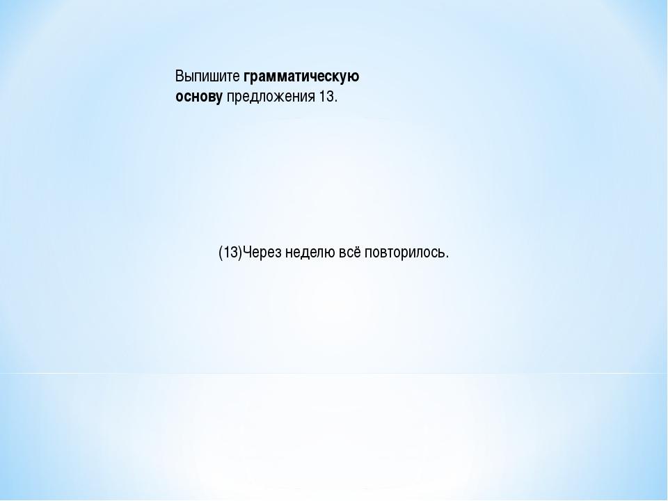 Выпишитеграмматическую основупредложения 13. (13)Через неделю всё повторило...