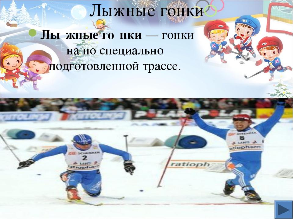 Лыжные гонки Лы́жные го́нки— гонки на по специально подготовленной трассе.