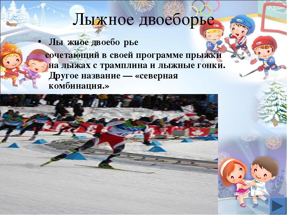 Лыжное двоеборье Лы́жное двоебо́рье сочетающий в своей программе прыжки на лы...