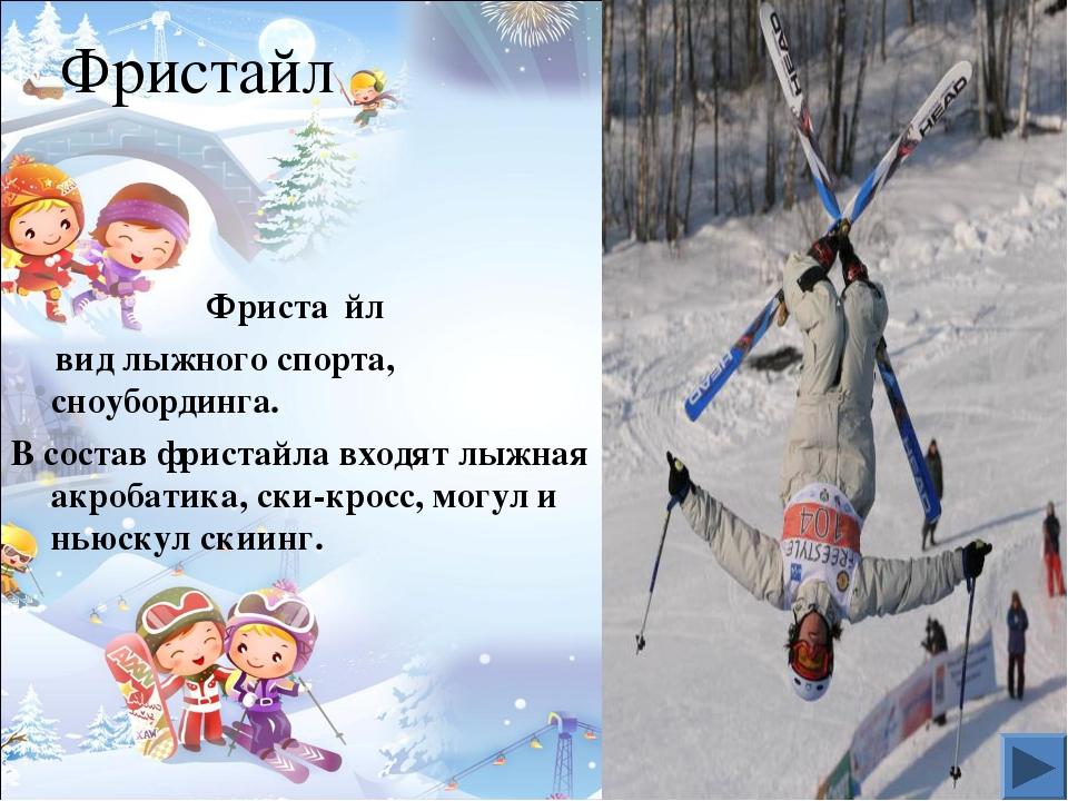 Фристайл Фриста́йл вид лыжного спорта, сноубординга. В состав фристайла входя...