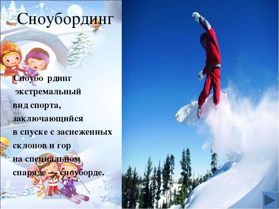 Сноубординг Сноубо́рдинг экстремальный вид спорта, заключающийся в спуске с з...