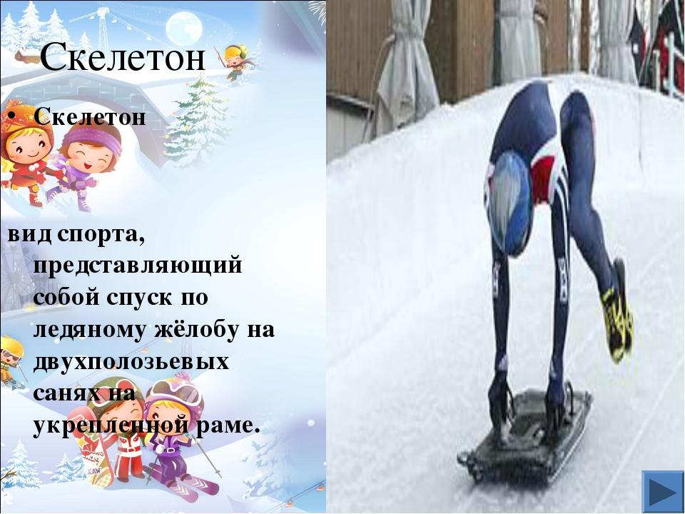 Скелетон Cкелетон вид спорта, представляющий собой спуск по ледяному жёлобу н...