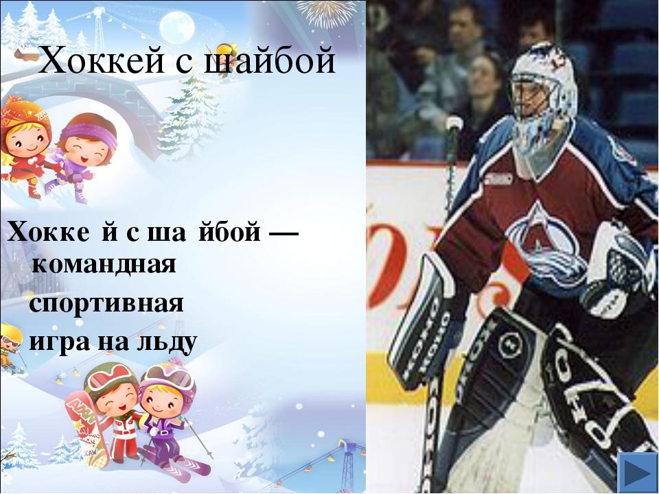 Хоккей с шайбой Хокке́й с ша́йбой—командная спортивная игра на льду