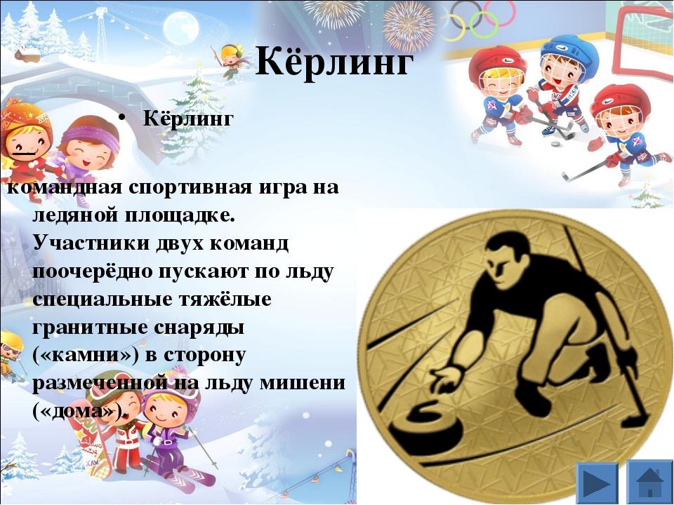 Кёрлинг Кёрлинг — командная спортивная игра на ледяной площадке. Участники д...