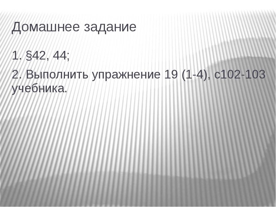 Домашнее задание 1. §42, 44; 2. Выполнить упражнение 19 (1-4), с102-103 учебн...