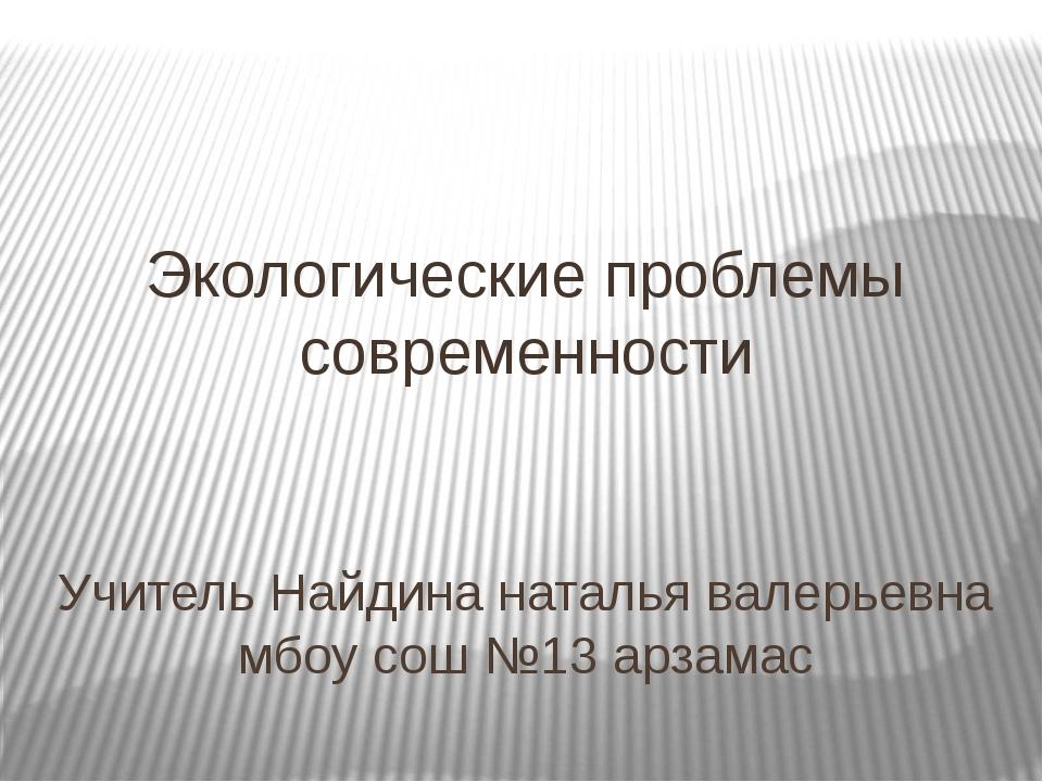 Учитель Найдина наталья валерьевна мбоу сош №13 арзамас Экологические проблем...