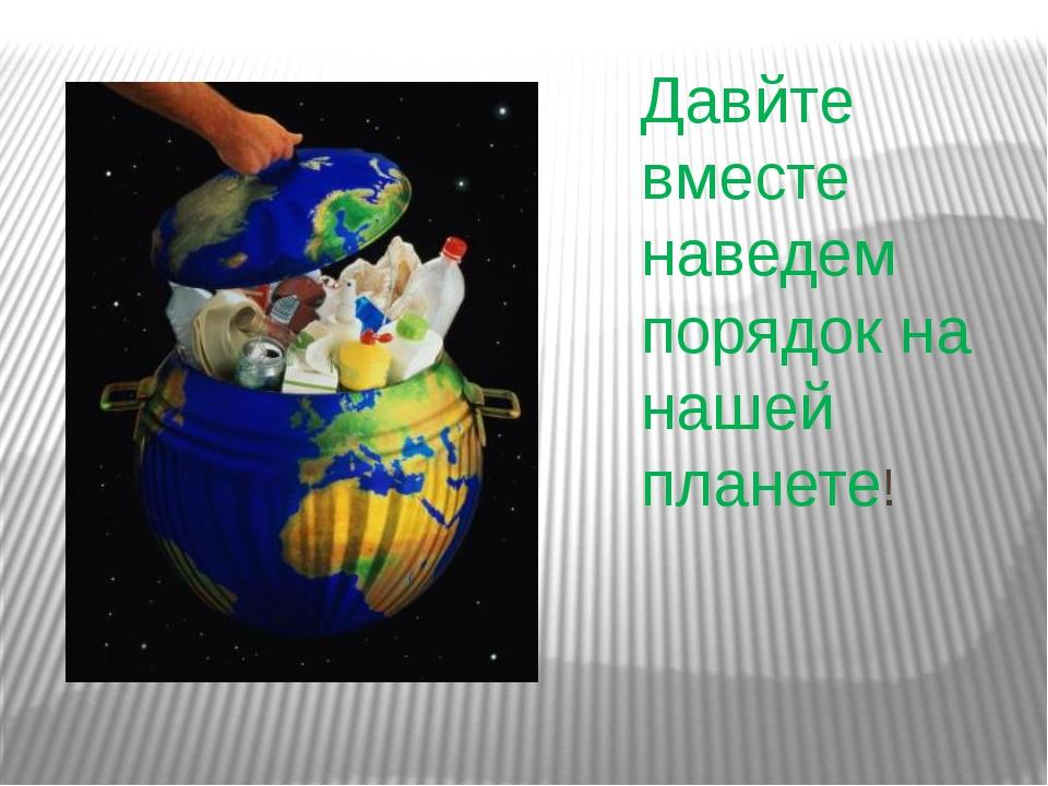 Давйте вместе наведем порядок на нашей планете!
