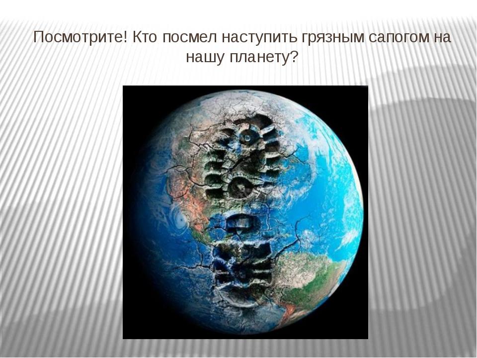 Посмотрите! Кто посмел наступить грязным сапогом на нашу планету?