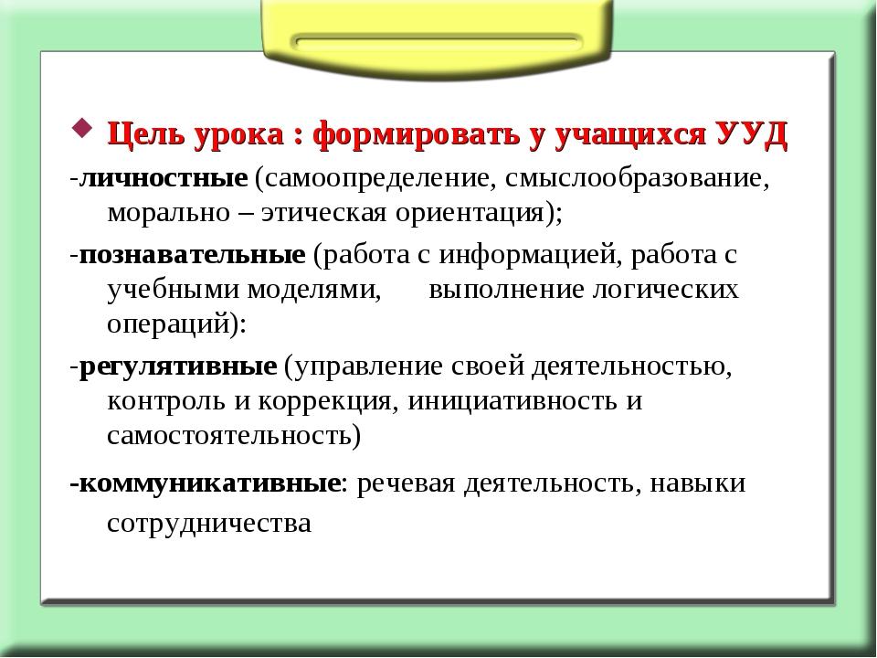 Цель урока : формировать у учащихся УУД -личностные (самоопределение, смыслоо...