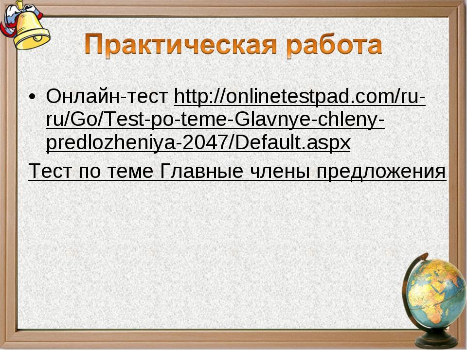 Онлайн-тест http://onlinetestpad.com/ru-ru/Go/Test-po-teme-Glavnye-chleny-pre...