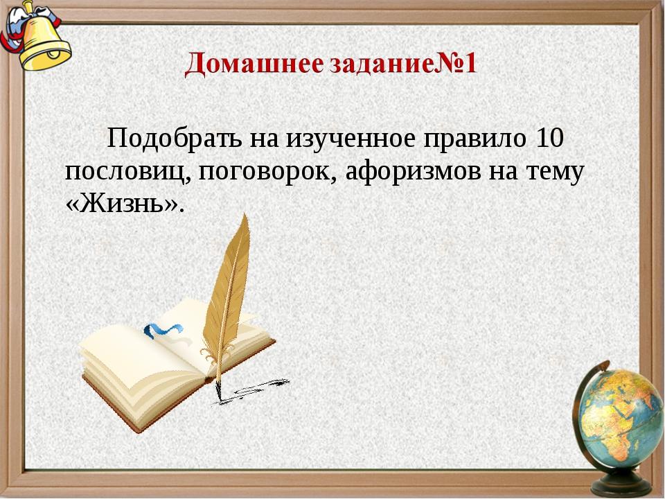 Подобрать на изученное правило 10 пословиц, поговорок, афоризмов на тему «Ж...