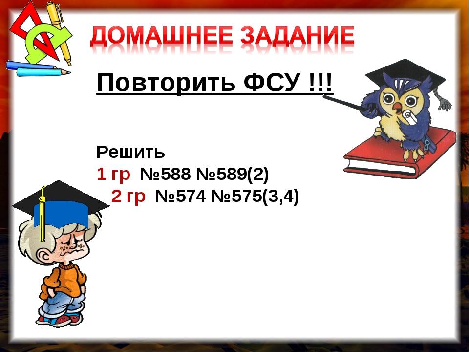 Повторить ФСУ !!! Решить 1 гр №588 №589(2) 2 гр №574 №575(3,4)