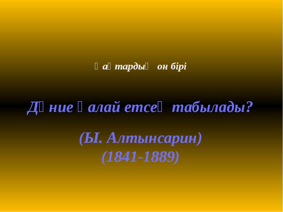 Қаңтардың он бірі Дүние қалай етсең табылады? (Ы. Алтынсарин) (1841-1889) .