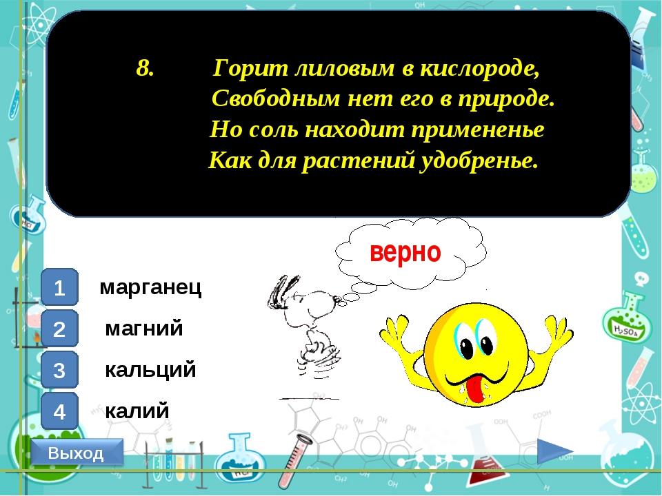 8. Горит лиловым в кислороде, Свободным нет его в природе. Но соль находит п...