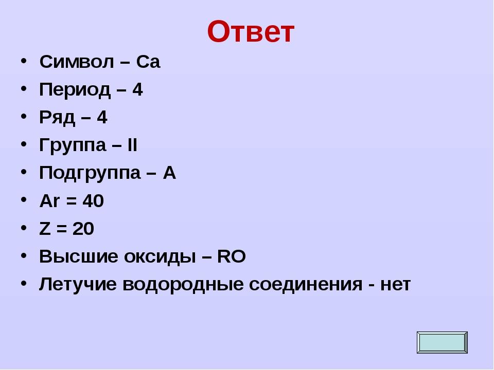 Ответ Символ – Са Период – 4 Ряд – 4 Группа – II Подгруппа – А Ar = 40 Z = 20...