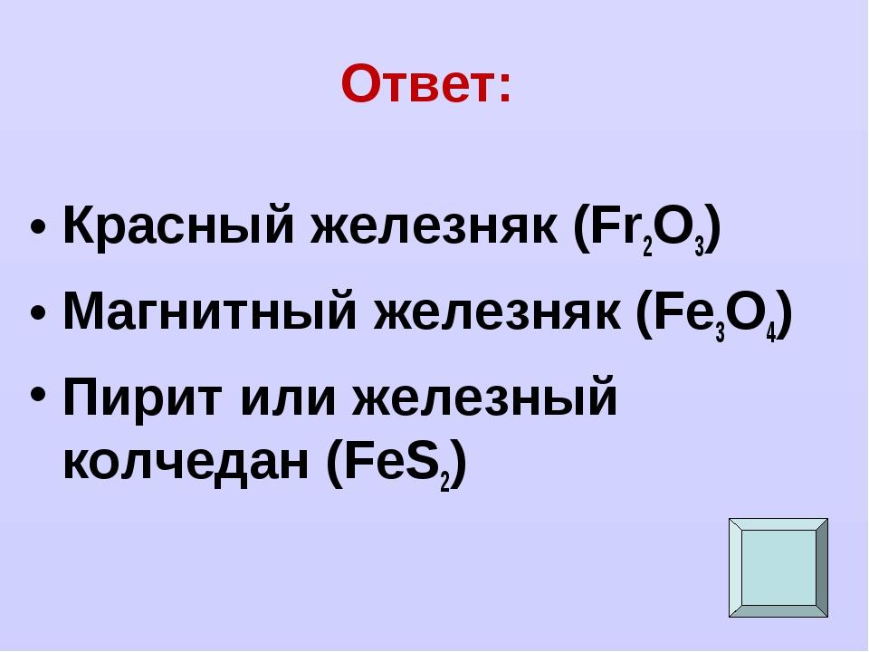 Ответ: Красный железняк (Fr2O3) Магнитный железняк (Fe3O4) Пирит или железный...