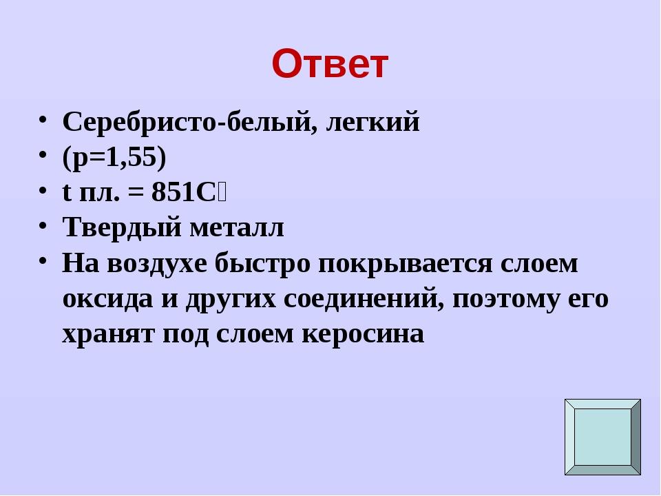 Ответ Серебристо-белый, легкий (p=1,55) t пл. = 851Сᵒ Твердый металл На возду...