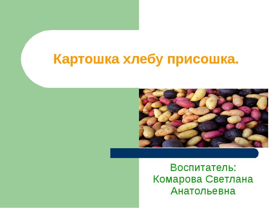 Картошка хлебу присошка. Воспитатель: Комарова Светлана Анатольевна