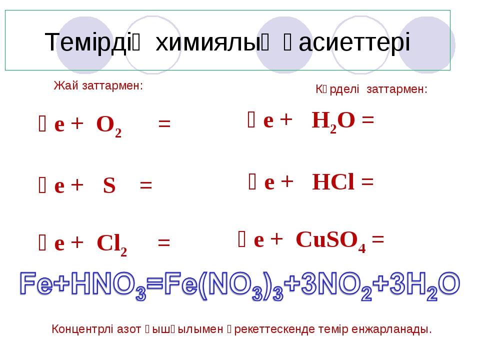 Темірдің химиялық қасиеттері Жай заттармен: Ғе + O2 = Ғе + S = Ғе + Cl2 = Күр...