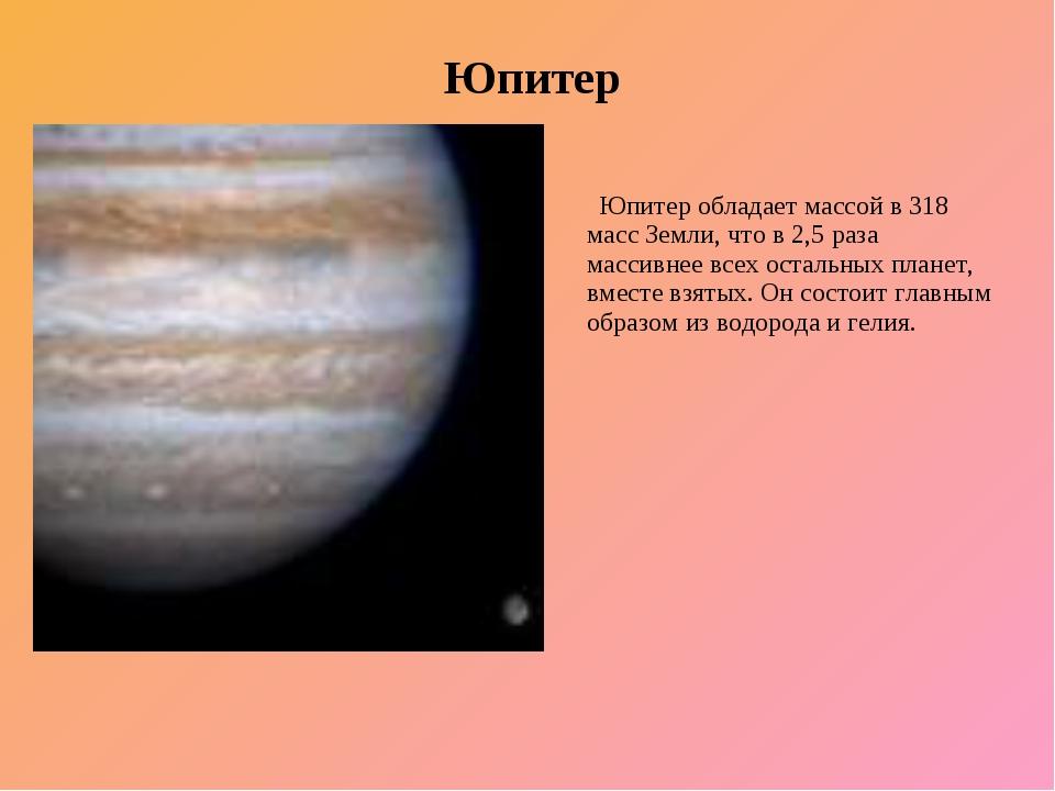 Юпитер Юпитер обладает массой в 318 масс Земли, что в 2,5 раза массивнее всех...