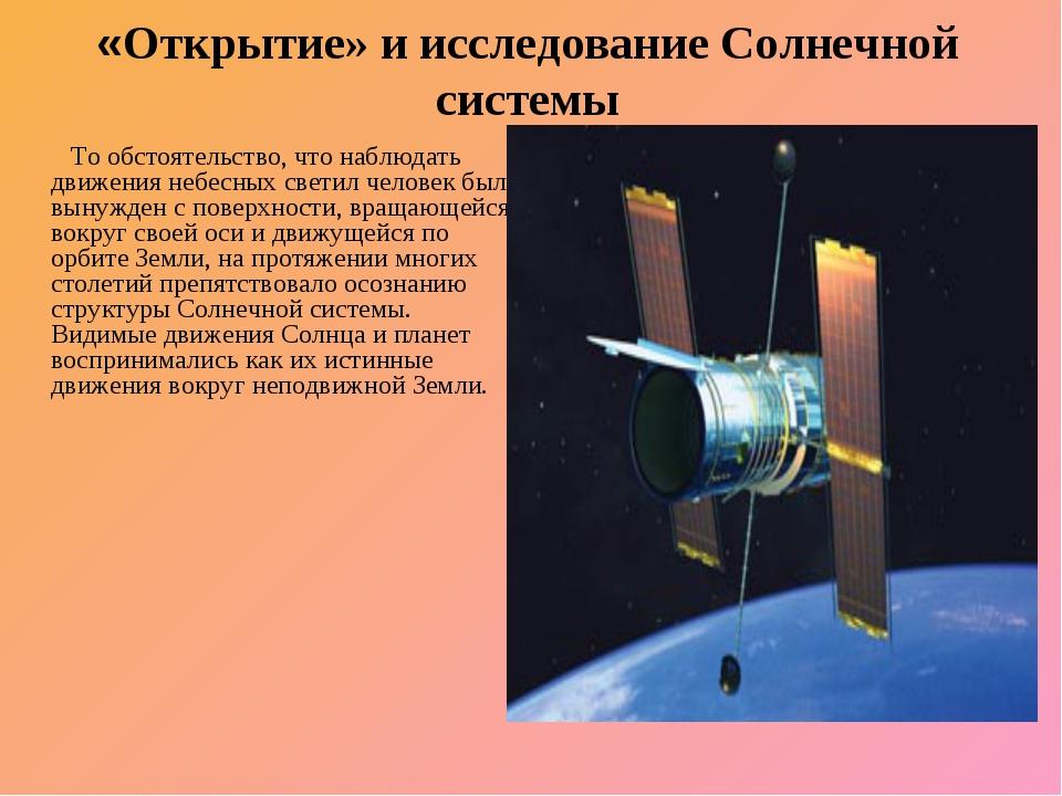 «Открытие» и исследование Солнечной системы То обстоятельство, что наблюдать...
