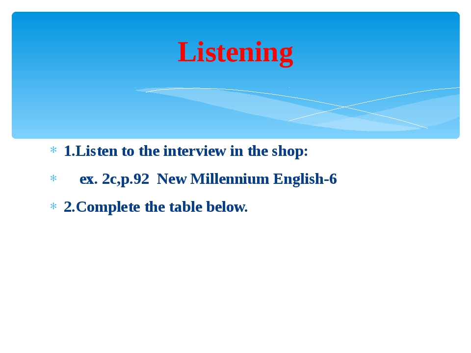 1.Listen to the interview in the shop: ex. 2c,p.92 New Millennium English-6 2...