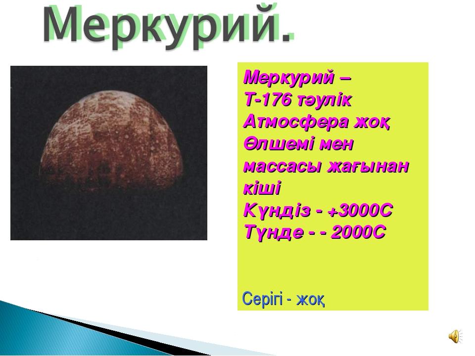 Меркурий – Т-176 тәулік Атмосфера жоқ Өлшемі мен массасы жағынан кіші Күндіз...