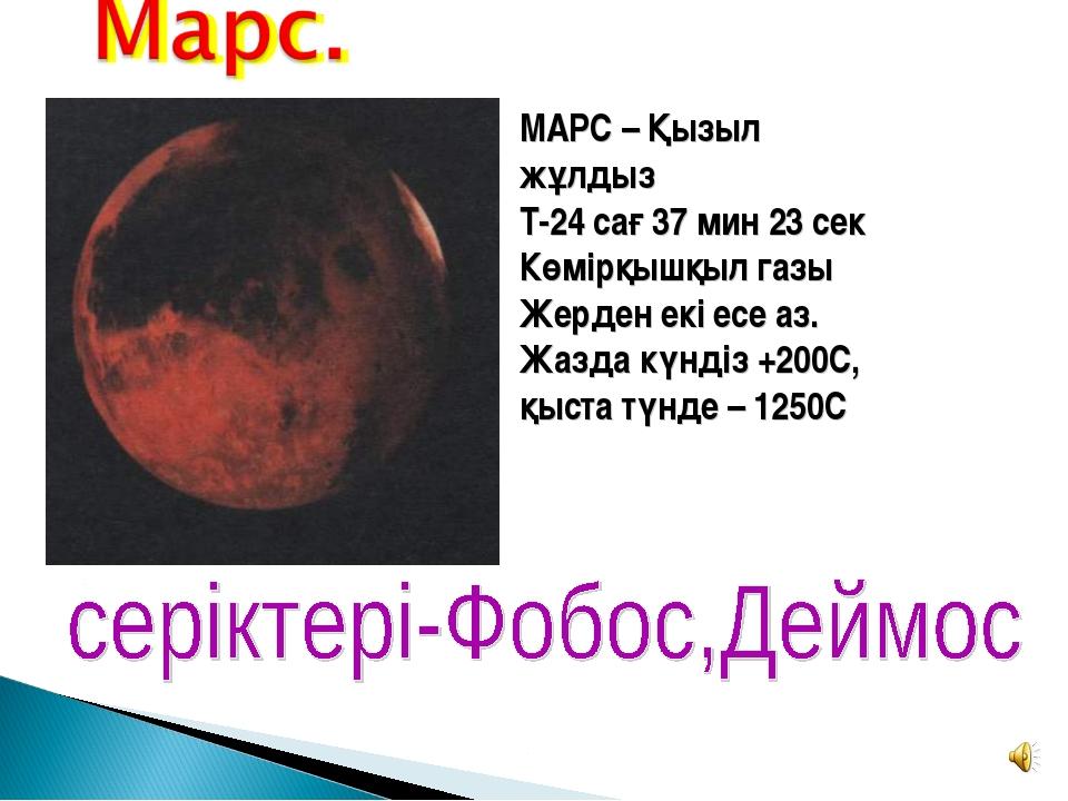 МАРС – Қызыл жұлдыз Т-24 сағ 37 мин 23 сек Көмірқышқыл газы Жерден екі есе аз...