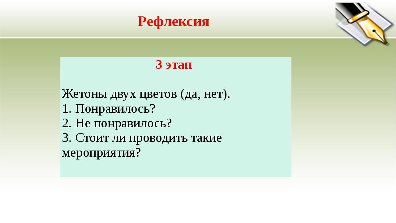 Рефлексия 3 этап Жетоны двух цветов (да, нет). 1. Понравилось? 2. Не понравил...