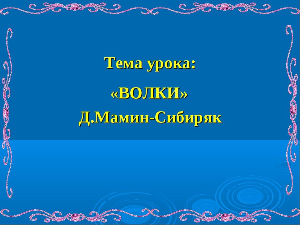 Тема урока: Д.Мамин-Сибиряк «ВОЛКИ»
