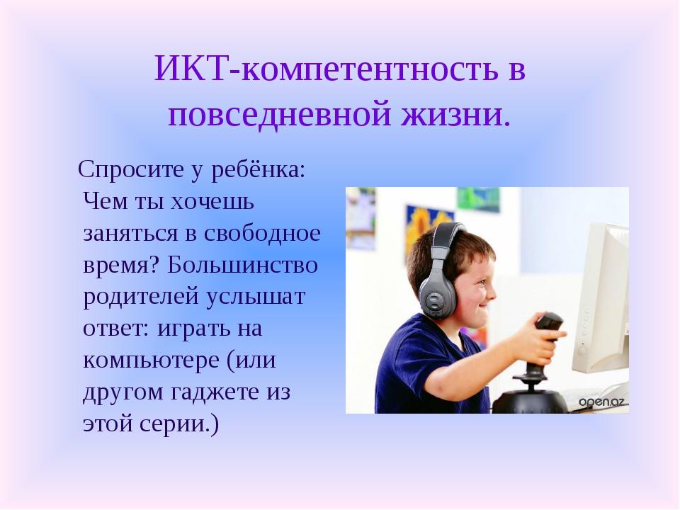 ИКТ-компетентность в повседневной жизни. Спросите у ребёнка: Чем ты хочешь за...