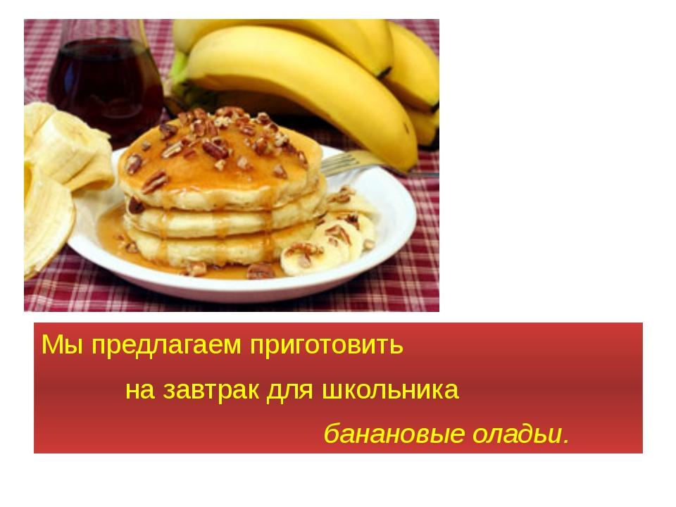 Мы предлагаем приготовить на завтрак для школьника банановые оладьи.