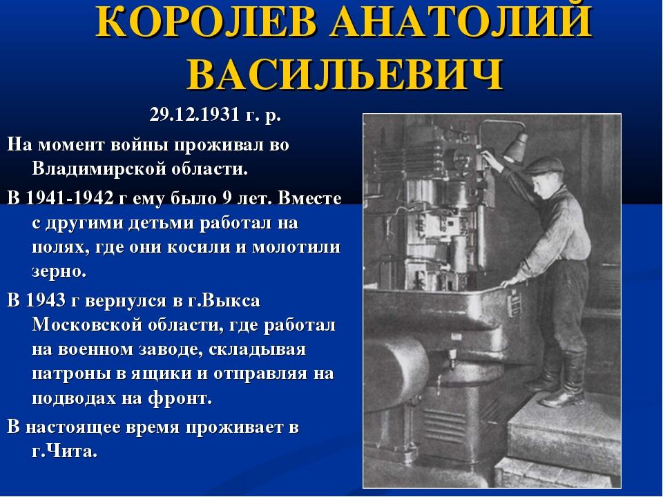 КОРОЛЕВ АНАТОЛИЙ ВАСИЛЬЕВИЧ 29.12.1931 г. р. На момент войны проживал во Влад...