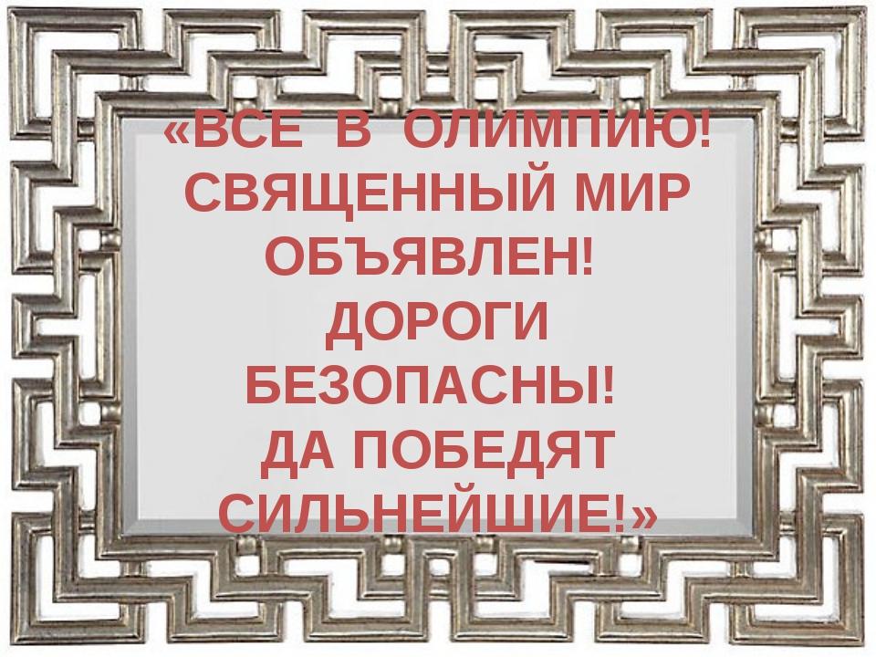 «ВСЕ В ОЛИМПИЮ! СВЯЩЕННЫЙ МИР ОБЪЯВЛЕН! ДОРОГИ БЕЗОПАСНЫ! ДА ПОБЕДЯТ СИЛЬНЕЙ...