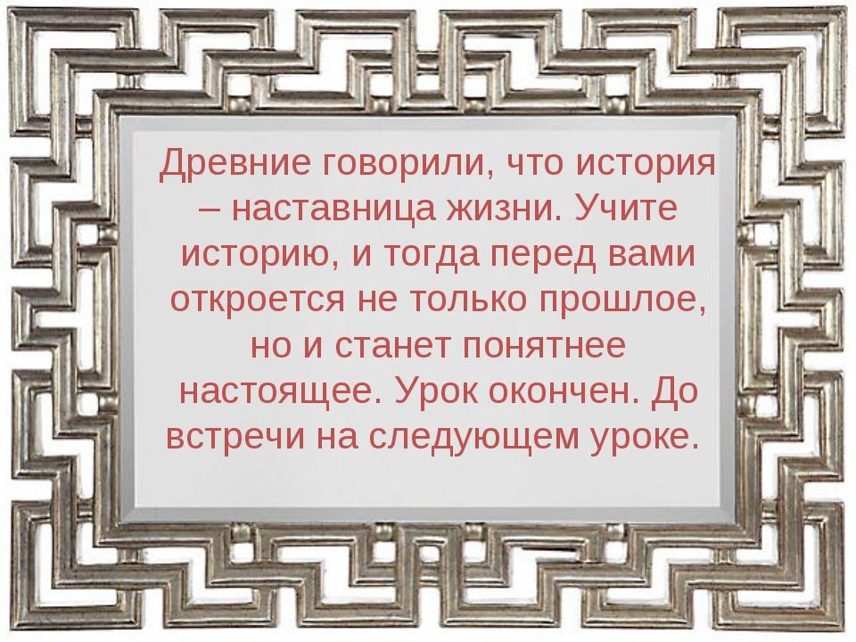 Древние говорили, что история – наставница жизни. Учите историю, и тогда пере...