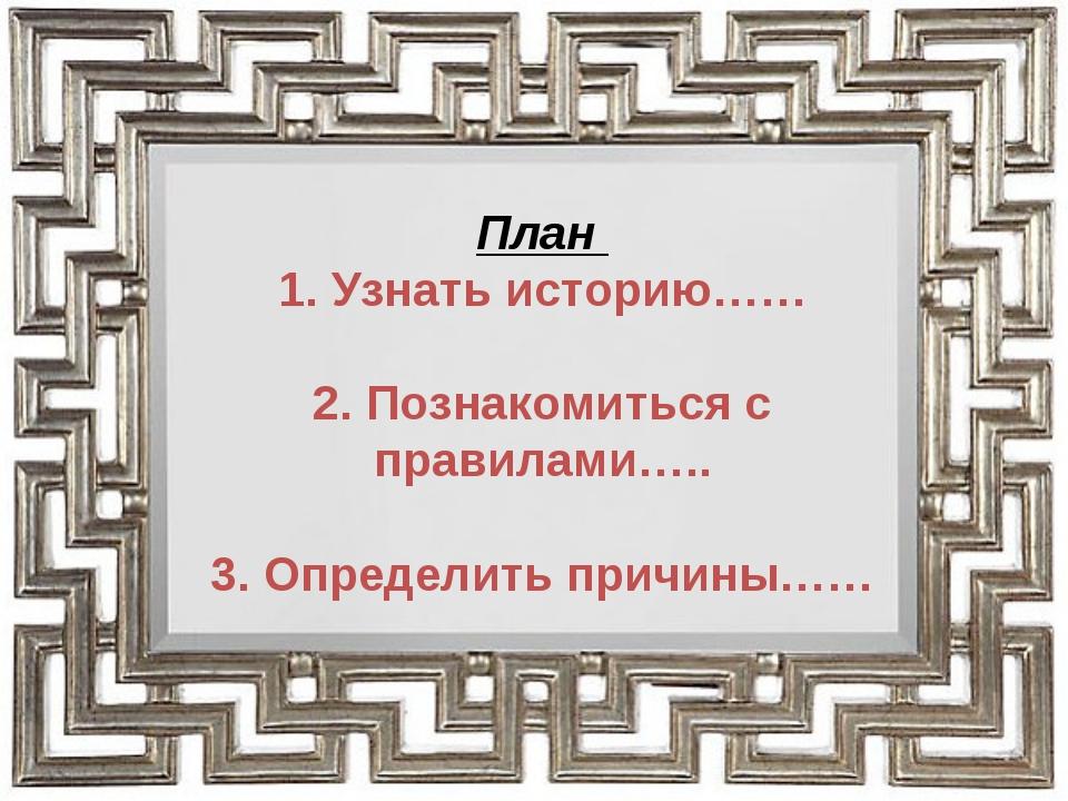 План 1. Узнать историю…… 2. Познакомиться с правилами….. 3. Определить причин...