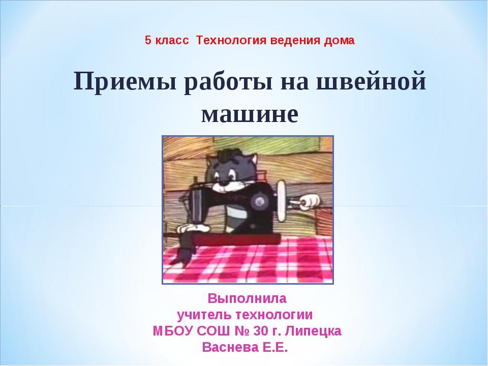 Приемы работы на швейной машине 5 класс Технология ведения дома Выполнила учи...